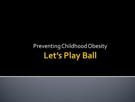 Preventing Childhood Obesity  Target children ages 5-12  Get them away from the TV and videogames and outside being physically active  Discussions.