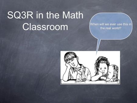 SQ3R in the Math Classroom When will we ever use this in the real world?