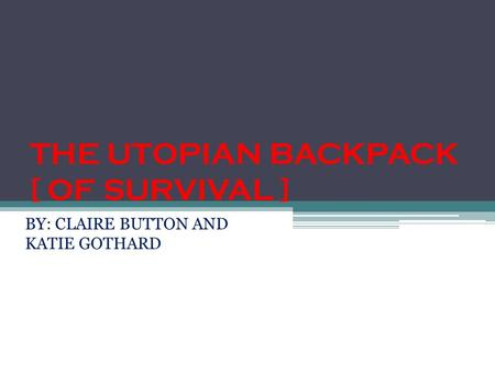 THE UTOPIAN BACKPACK [ OF SURVIVAL ] BY: CLAIRE BUTTON AND KATIE GOTHARD.