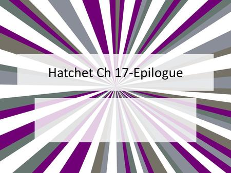 Hatchet Ch 17-Epilogue. Chapter 17 p. 155—After the tornado, what was easier about building a fire? What was more difficult? p. 155—What does incessant.