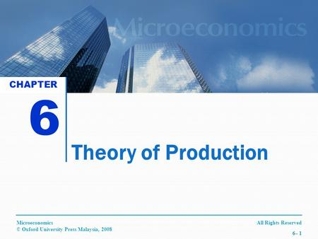 All Rights ReservedMicroeconomics © Oxford University Press Malaysia, 2008 6– 1 Theory of Production 6 CHAPTER.