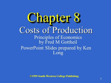 1 Chapter 8 Costs of Production Costs of Production Principles of Economics by Fred M Gottheil PowerPoint Slides prepared by Ken Long © ©1999 South-Western.