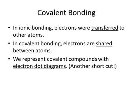 Covalent Bonding In ionic bonding, electrons were transferred to other atoms. In covalent bonding, electrons are shared between atoms. We represent covalent.