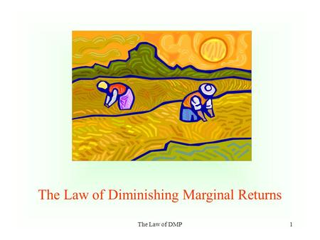 The Law of DMP1 The Law of Diminishing Marginal Returns.