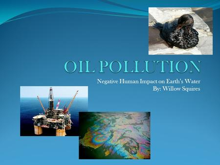 Negative Human Impact on Earth's Water By: Willow Squires.