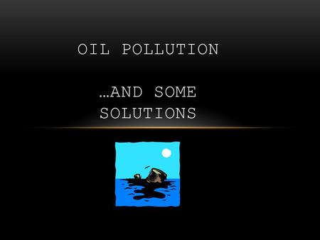 OIL POLLUTION …AND SOME SOLUTIONS. WHAT IS OIL POLLUTION? Pollution: the introduction or release of substances or energy by humans that decrease the quality.