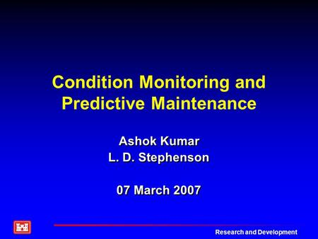 Research and Development <strong>Condition</strong> Monitoring and Predictive <strong>Maintenance</strong> Ashok Kumar L. D. Stephenson 07 March 2007 Ashok Kumar L. D. Stephenson 07 March.