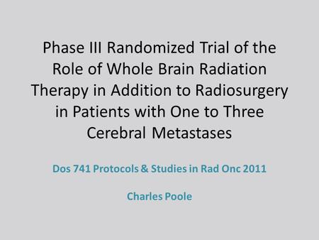 Phase III Randomized Trial of the Role of Whole Brain Radiation Therapy in Addition to Radiosurgery in Patients with One to Three Cerebral Metastases Dos.