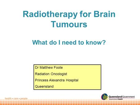 Radiotherapy for Brain Tumours What do I need to know? Dr Matthew Foote Radiation Oncologist Princess Alexandra Hospital Queensland.