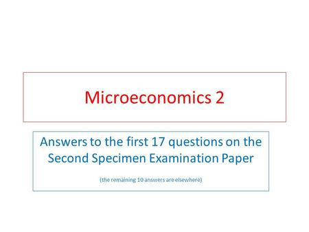 Microeconomics 2 Answers to the first 17 questions on the Second Specimen Examination Paper (the remaining 10 answers are elsewhere)