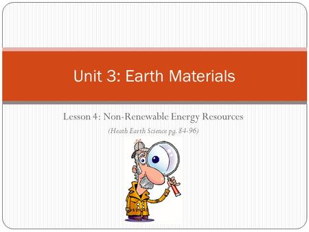 Unit 3: Earth Materials Lesson 4: Non-Renewable Energy Resources