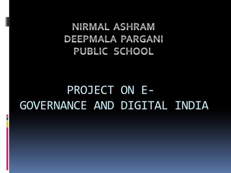PROJECT ON E- GOVERNANCE AND DIGITAL INDIA ABOUT E-GOVERNANCE E-governance is a wonderful tool to bring transparency, accountability and whistle blowing.