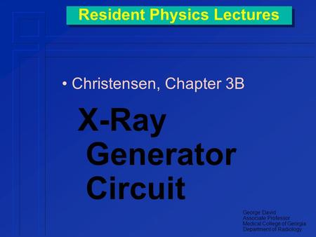 Resident Physics Lectures Christensen, Chapter 3B X-Ray Generator Circuit George David Associate Professor Medical College of Georgia Department of Radiology.
