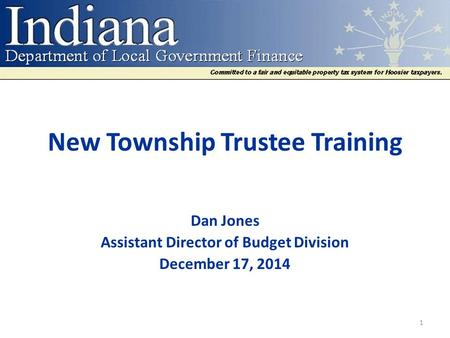 New Township Trustee Training Dan Jones Assistant Director of Budget Division December 17, 2014 1.
