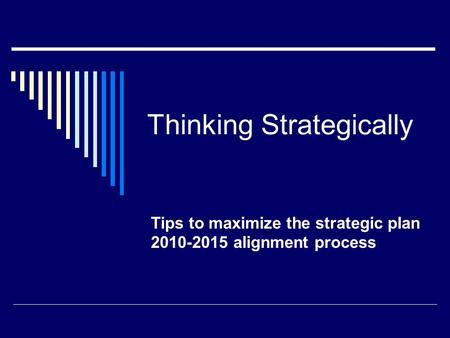 Thinking Strategically Tips to maximize the strategic plan 2010-2015 alignment process.