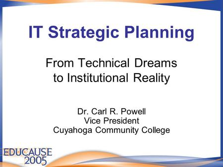 IT Strategic Planning From Technical Dreams to Institutional Reality Dr. Carl R. Powell Vice President Cuyahoga Community College.