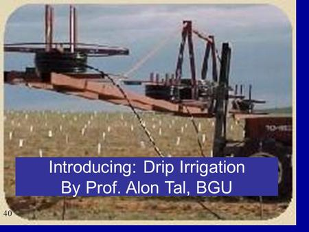 40 Introducing: Drip Irrigation By Prof. Alon Tal, BGU.