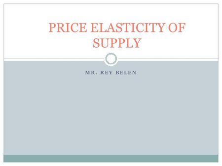 MR. REY BELEN PRICE ELASTICITY OF SUPPLY. Supply Price and Quantity Demanded are directly related to each other. An increase in price causes the quantity.