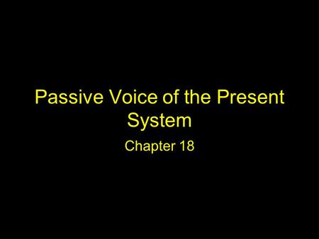 Passive Voice of the Present System Chapter 18. What is the passive voice? So far, all the verbs that we have been working with have been used in the.