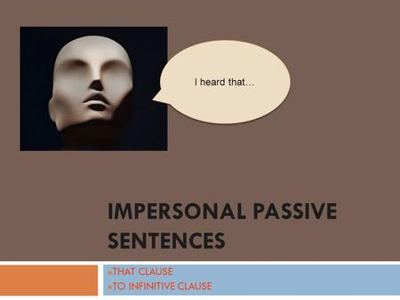 IMPERSONAL PASSIVE SENTENCES THAT CLAUSE TO INFINITIVE CLAUSE I heard that…