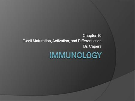 Chapter 10 T-cell Maturation, Activation, and Differentiation Dr. Capers.