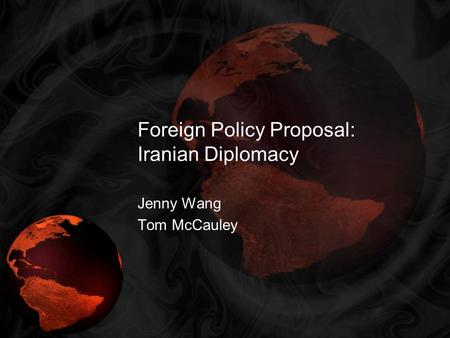 Foreign Policy Proposal: Iranian Diplomacy Jenny Wang Tom McCauley.