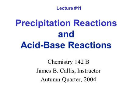 Precipitation Reactions and Acid-Base Reactions Chemistry 142 B James B. Callis, Instructor Autumn Quarter, 2004 Lecture #11.