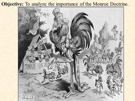 Objective: To analyze the importance of the Monroe Doctrine.