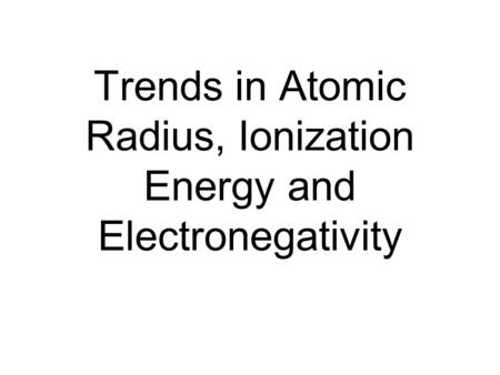 Trends in Atomic Radius, Ionization Energy and Electronegativity.