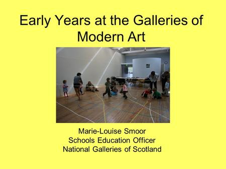 Early Years at the Galleries of Modern Art Marie-Louise Smoor Schools Education Officer National Galleries of Scotland.
