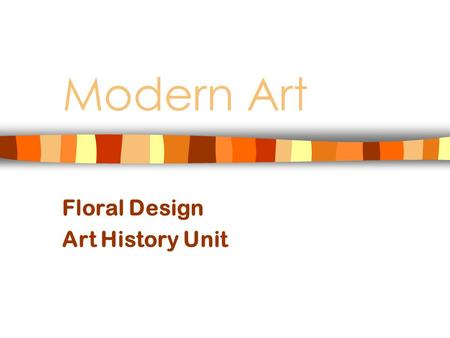 Modern Art Floral Design Art History Unit. Modern Art Includes art from 1800's – until about 1970 Art did not have to represent a subject realistically.