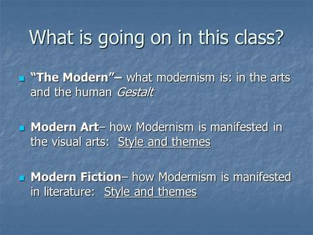 "What is going on in this class? ""The Modern""– what modernism is: in the arts and the human Gestalt ""The Modern""– what modernism is: in the arts and the."