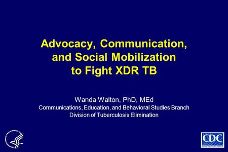 Advocacy, Communication, and Social Mobilization to Fight XDR TB Wanda Walton, PhD, MEd Communications, Education, and Behavioral Studies Branch Division.