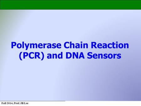 Fall 2014, Prof. JB Lee Polymerase Chain Reaction (PCR) and DNA Sensors.