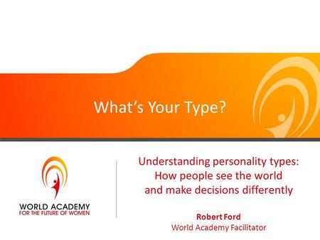 What's Your Type? Understanding personality types: How people see the world and make decisions differently Robert Ford World Academy Facilitator.