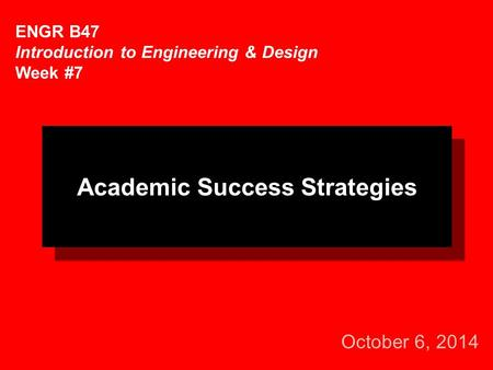October 6, 2014 ENGR B47 Introduction to Engineering & Design Week #7 Academic Success Strategies.