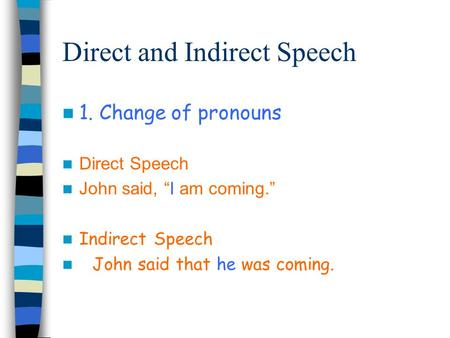 "Direct and Indirect Speech 1. Change of pronouns Direct Speech John said, ""I am coming."" Indirect Speech John said that he was coming."
