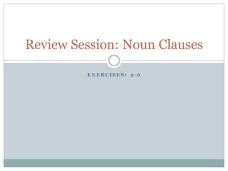 EXERCISES: 2-6 Review Session: Noun Clauses. Exercise 2: Forming Noun Clauses with That Remember, that only introduces the clause The fact that can replace.
