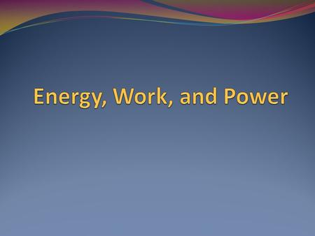 Energy Makes things happen. Takes many different forms and changes readily from one form to another.