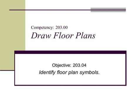 Competency: 203.00 Draw Floor Plans Objective: 203.04 Identify floor plan symbols.