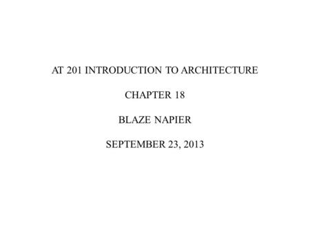 AT 201 INTRODUCTION TO ARCHITECTURE CHAPTER 18 BLAZE NAPIER SEPTEMBER 23, 2013.