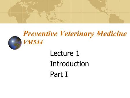 Preventive Veterinary Medicine VM544 Lecture 1 Introduction Part I.
