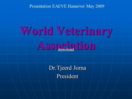 World Veterinary Association Dr.Tjeerd Jorna President Presentation EAEVE Hannover May 2009 download.