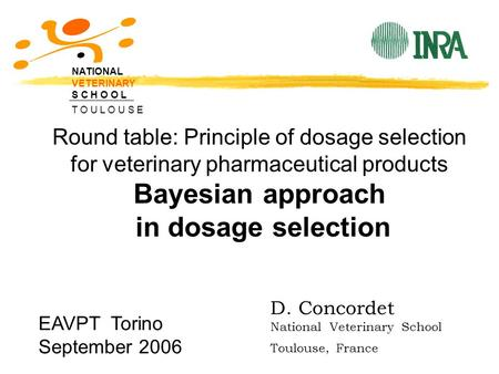 Round table: Principle of dosage selection for veterinary pharmaceutical products Bayesian approach in dosage selection NATIONAL VETERINARY S C H O O L.