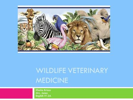 WILDLIFE VETERINARY MEDICINE Khalia Brisco Mrs. Jones English IV-2A.