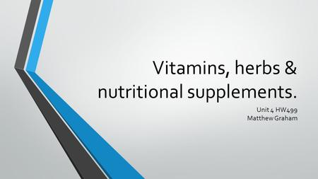 Vitamins, herbs & nutritional supplements. Unit 4 HW499 Matthew Graham.