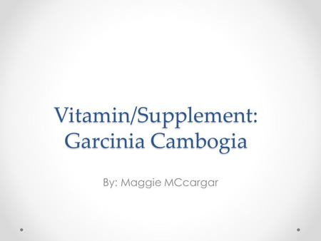 Vitamin/Supplement: Garcinia Cambogia By: Maggie MCcargar.