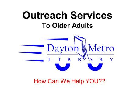 Outreach Services To Older Adults How Can We Help YOU??