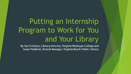 Putting an Internship Program to Work for You and Your Library By Sue Erickson, Library Director, Virginia Wesleyan College and Susan Paddock, Branch Manager,