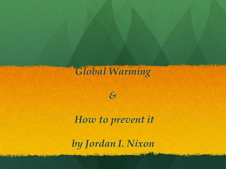Global Warming & How to prevent it by Jordan I. Nixon